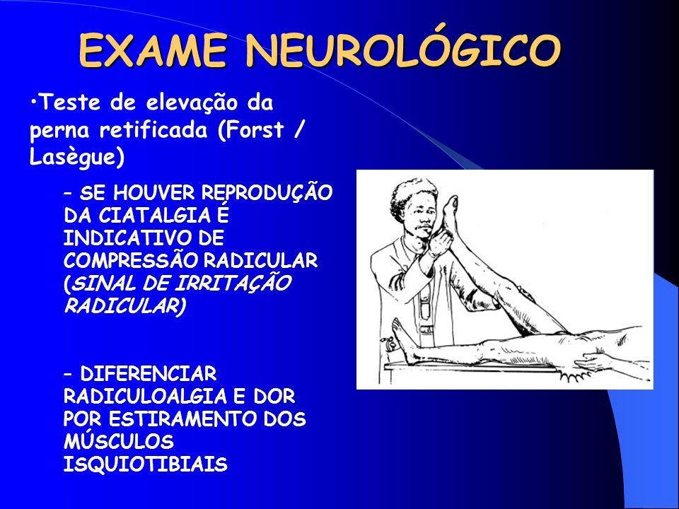 EXAME NEUROLÓGICO Teste de elevação da perna retificada (Forst / Lasègue) – SE HOUVER REPRODUÇÃO DA CIATALGIA É INDICATIVO DE COMPRESSÃO RADICULAR (SI