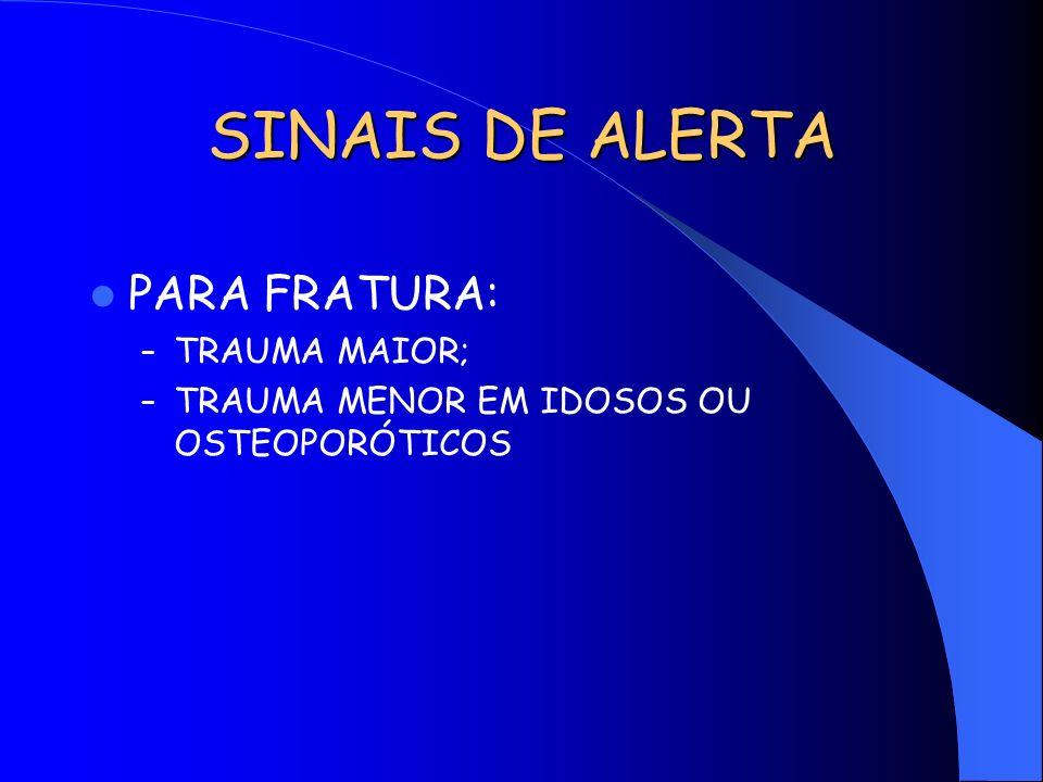 SINAIS DE ALERTA PARA FRATURA: – TRAUMA MAIOR; – TRAUMA MENOR EM IDOSOS OU OSTEOPORÓTICOS