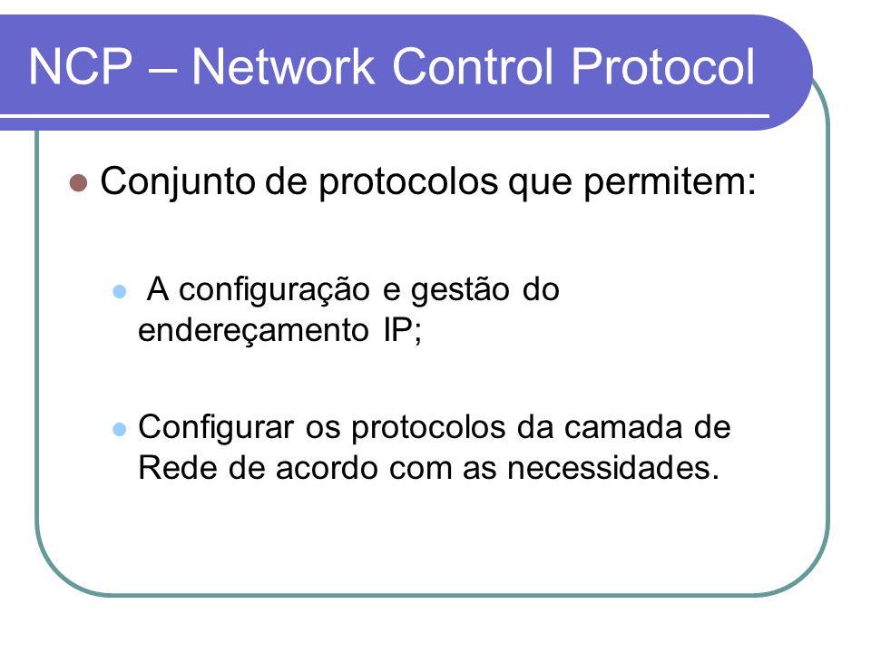 NCP – Network Control Protocol Conjunto de protocolos que permitem: A configuração e gestão do endereçamento IP; Configurar os protocolos da camada de