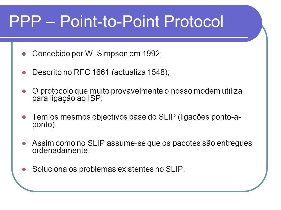 PPP – Point-to-Point Protocol Tem três componentes principais: Mecanismo de encapsulamento de datagramas de protocolos diferentes; Um protocolo de controlo de ligação (LCP) para o estabelecimento, configuração e teste da ligação; Uma família de protocolos de controlo de rede (NCP) para a configuração dos protocolos da camada de rede.