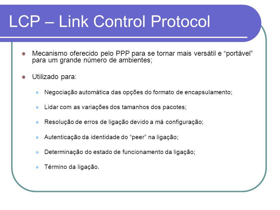 LCP – Link Control Protocol Mecanismo oferecido pelo PPP para se tornar mais versátil e portável para um grande número de ambientes; Utilizado para: N