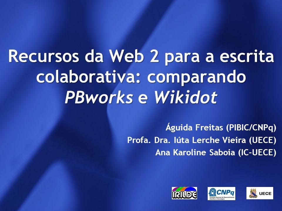 Recursos da Web 2 para a escrita colaborativa: comparando PBworks e Wikidot Águida Freitas (PIBIC/CNPq) Profa.
