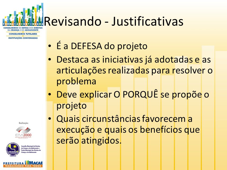 Revisando - Justificativas É a DEFESA do projeto Destaca as iniciativas já adotadas e as articulações realizadas para resolver o problema Deve explica