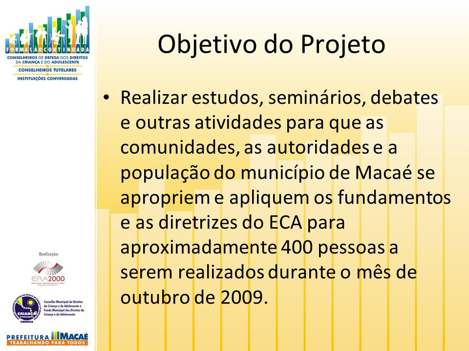 Objetivo do Projeto Realizar estudos, seminários, debates e outras atividades para que as comunidades, as autoridades e a população do município de Macaé se apropriem e apliquem os fundamentos e as diretrizes do ECA para aproximadamente 400 pessoas a serem realizados durante o mês de outubro de 2009.