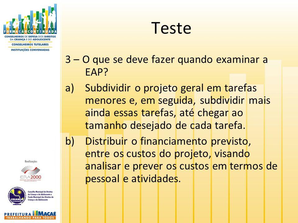 Teste 3 – O que se deve fazer quando examinar a EAP? a)Subdividir o projeto geral em tarefas menores e, em seguida, subdividir mais ainda essas tarefa