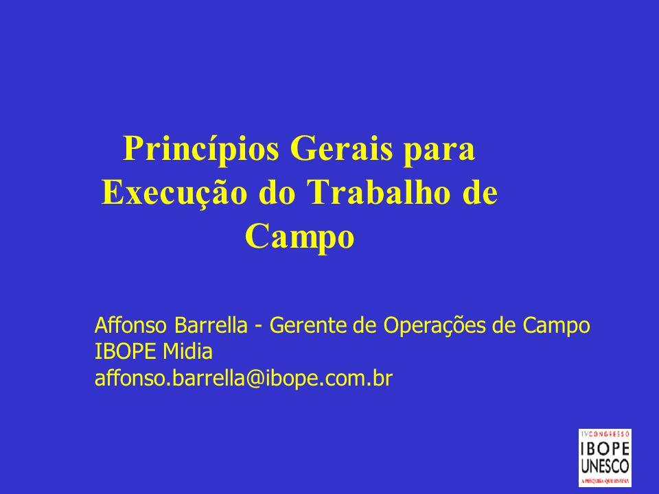 Princípios Gerais para Execução do Trabalho de Campo Affonso Barrella - Gerente de Operações de Campo IBOPE Midia affonso.barrella@ibope.com.br