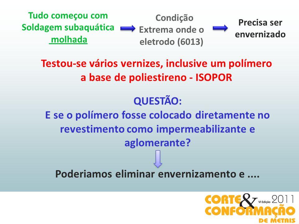 QUESTÃO: E se o polímero fosse colocado diretamente no revestimento como impermeabilizante e aglomerante? Condição Extrema onde o eletrodo (6013) Tudo