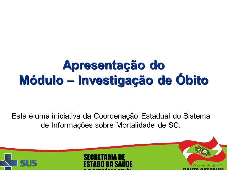 Apresentação do Módulo – Investigação de Óbito Esta é uma iniciativa da Coordenação Estadual do Sistema de Informações sobre Mortalidade de SC.