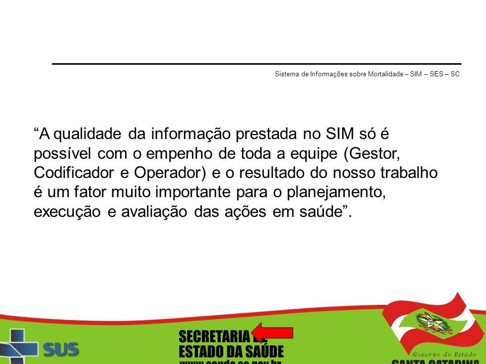 Sistema de Informações sobre Mortalidade – SIM – SES – SC A qualidade da informação prestada no SIM só é possível com o empenho de toda a equipe (Gest