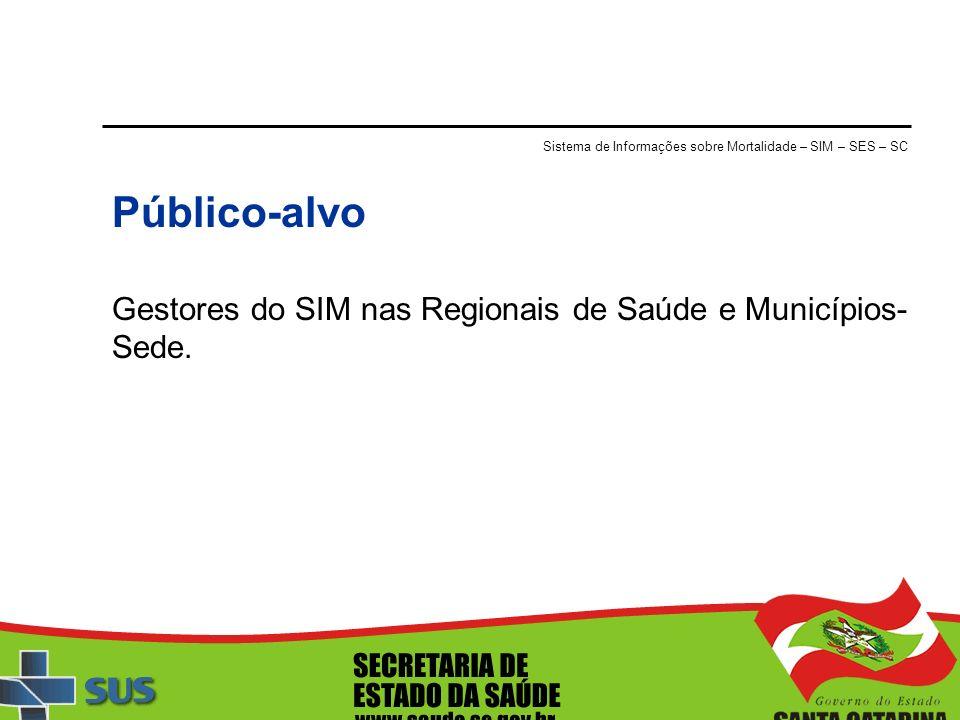 Sistema de Informações sobre Mortalidade – SIM – SES – SC Público-alvo Gestores do SIM nas Regionais de Saúde e Municípios- Sede.