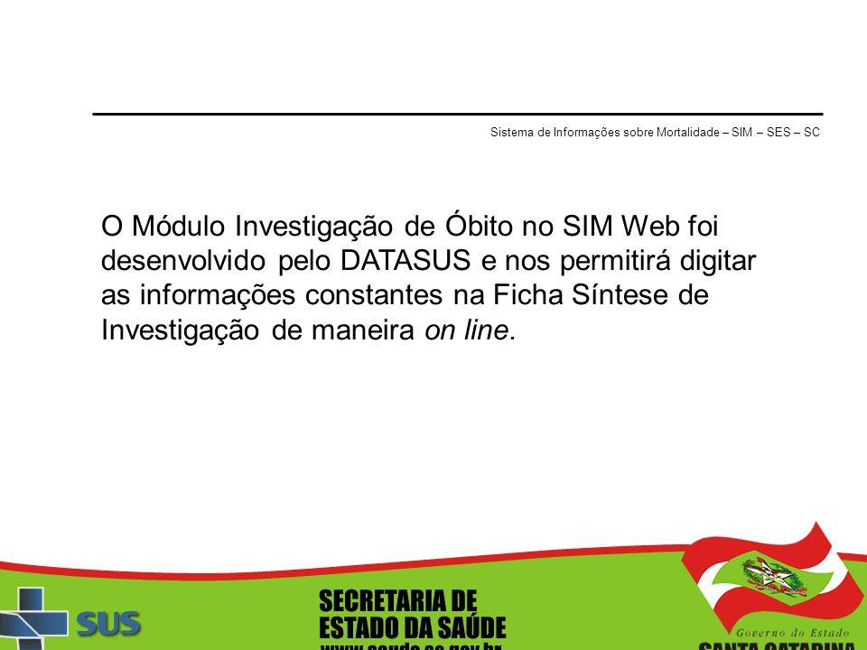 Sistema de Informações sobre Mortalidade – SIM – SES – SC O Módulo Investigação de Óbito no SIM Web foi desenvolvido pelo DATASUS e nos permitirá digi