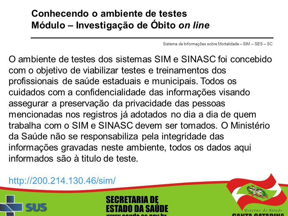 Conhecendo o ambiente de testes Módulo – Investigação de Óbito on line O ambiente de testes dos sistemas SIM e SINASC foi concebido com o objetivo de