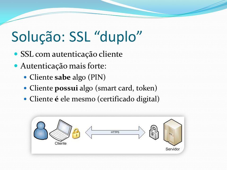 Solução: SSL duplo SSL com autenticação cliente Autenticação mais forte: Cliente sabe algo (PIN) Cliente possui algo (smart card, token) Cliente é ele