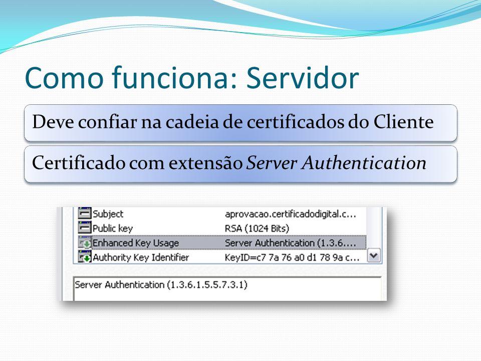 Como funciona: Servidor Deve confiar na cadeia de certificados do ClienteCertificado com extensão Server Authentication