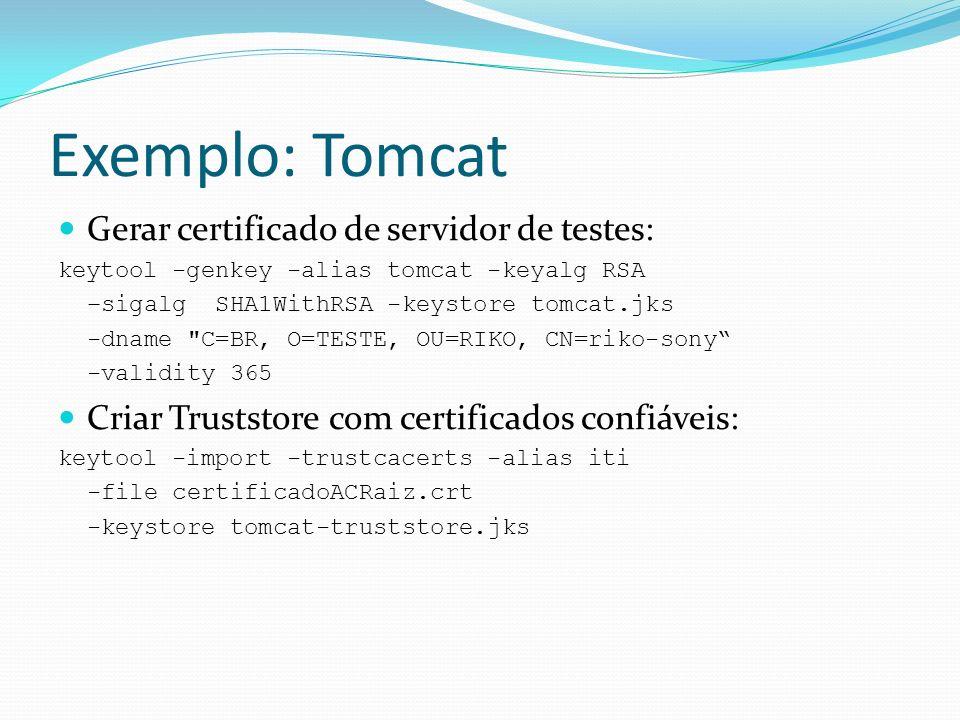 Exemplo: Tomcat Gerar certificado de servidor de testes: keytool -genkey -alias tomcat -keyalg RSA –sigalg SHA1WithRSA -keystore tomcat.jks -dname C=BR, O=TESTE, OU=RIKO, CN=riko-sony -validity 365 Criar Truststore com certificados confiáveis: keytool -import -trustcacerts -alias iti -file certificadoACRaiz.crt -keystore tomcat-truststore.jks