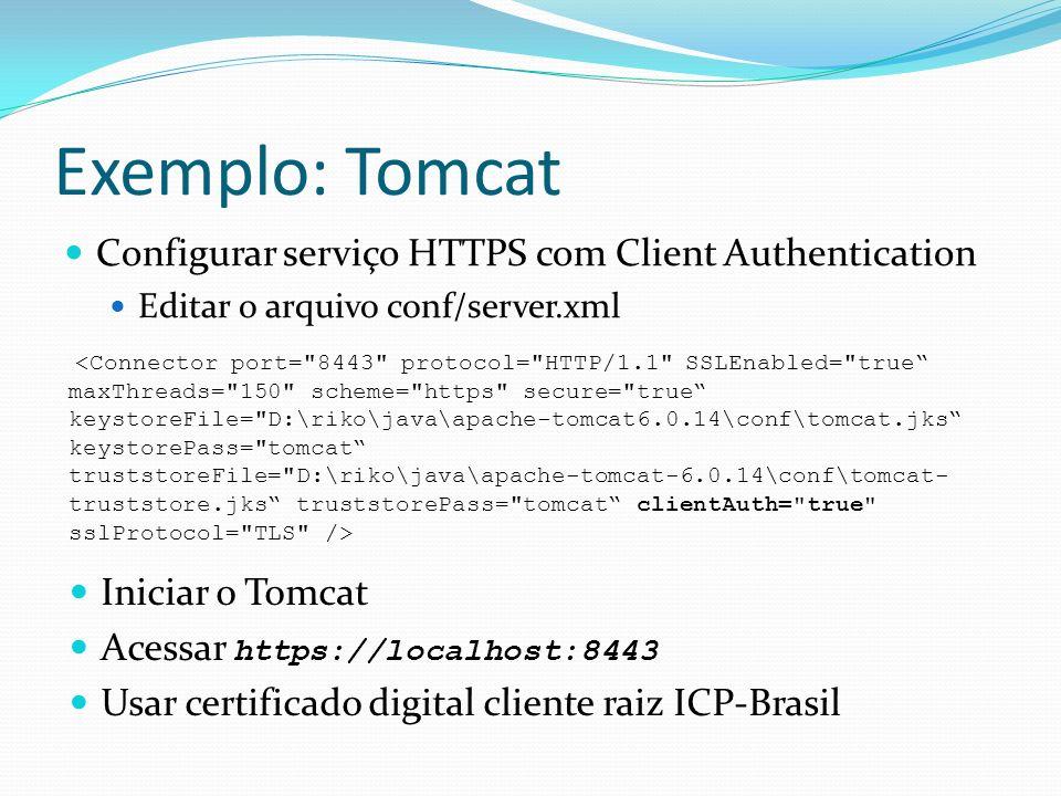 Exemplo: Tomcat Configurar serviço HTTPS com Client Authentication Editar o arquivo conf/server.xml Iniciar o Tomcat Acessar https://localhost:8443 Usar certificado digital cliente raiz ICP-Brasil <Connector port= 8443 protocol= HTTP/1.1 SSLEnabled= true maxThreads= 150 scheme= https secure= true keystoreFile= D:\riko\java\apache-tomcat6.0.14\conf\tomcat.jks keystorePass= tomcat truststoreFile= D:\riko\java\apache-tomcat-6.0.14\conf\tomcat- truststore.jks truststorePass= tomcat clientAuth= true sslProtocol= TLS />