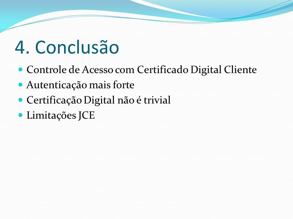 4. Conclusão Controle de Acesso com Certificado Digital Cliente Autenticação mais forte Certificação Digital não é trivial Limitações JCE