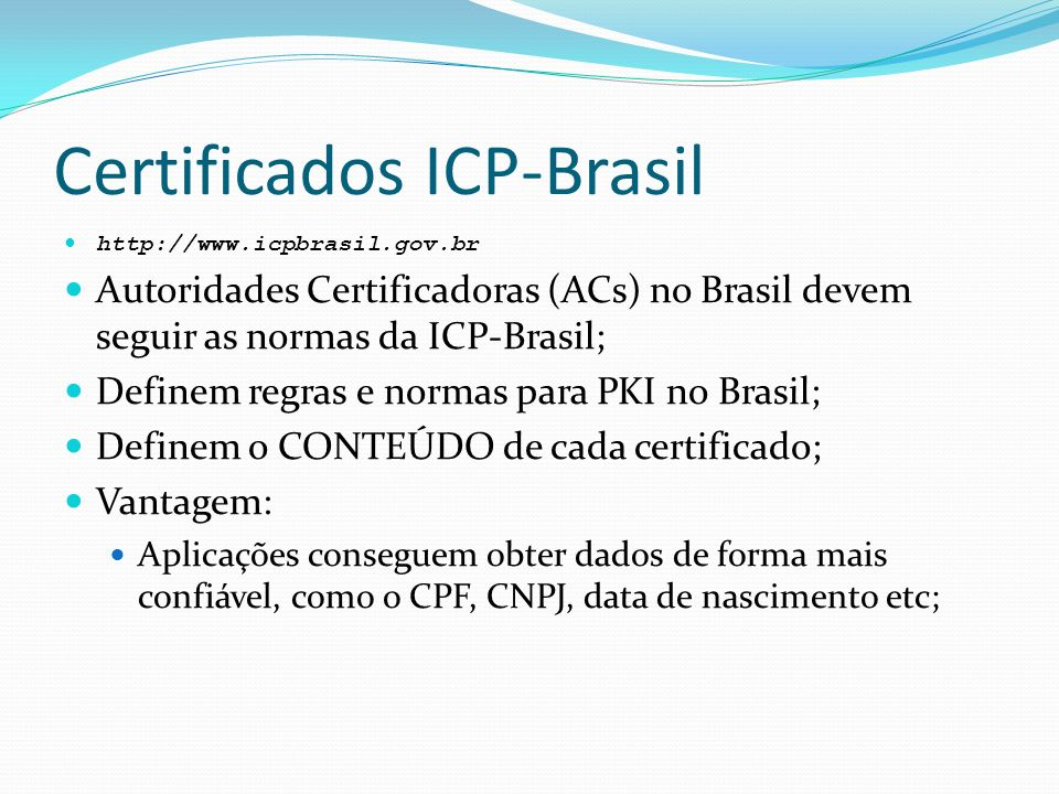 Certificados ICP-Brasil http://www.icpbrasil.gov.br Autoridades Certificadoras (ACs) no Brasil devem seguir as normas da ICP-Brasil; Definem regras e normas para PKI no Brasil; Definem o CONTEÚDO de cada certificado; Vantagem: Aplicações conseguem obter dados de forma mais confiável, como o CPF, CNPJ, data de nascimento etc;