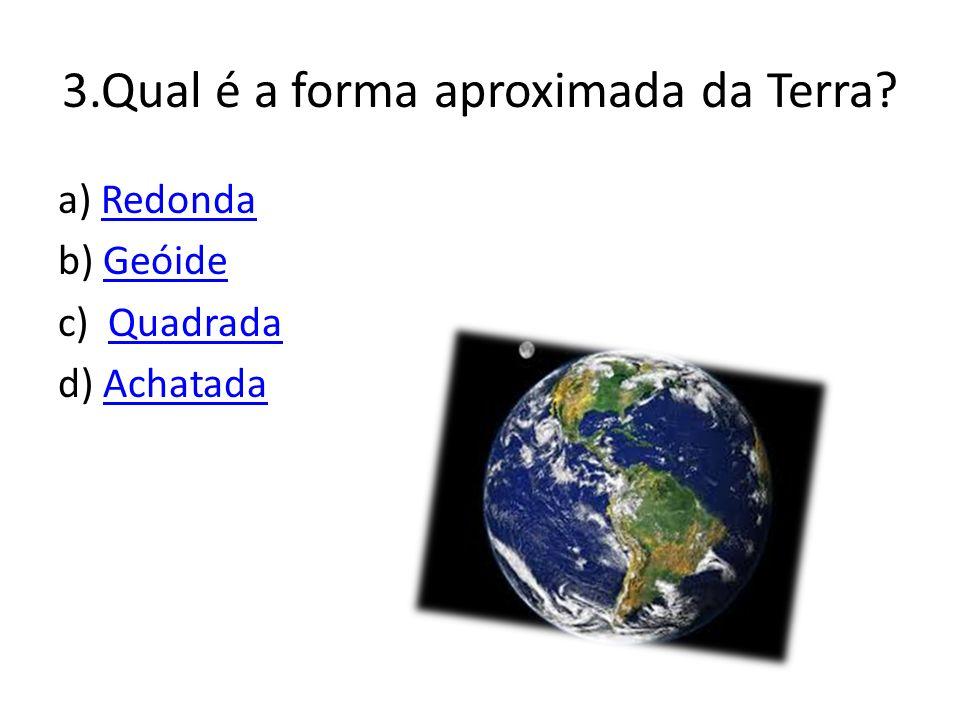 3.Qual é a forma aproximada da Terra.