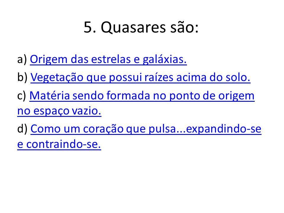 5.Quasares são: a) Origem das estrelas e galáxias.Origem das estrelas e galáxias.