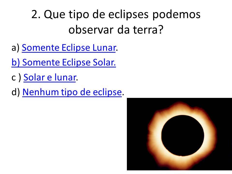 2.Que tipo de eclipses podemos observar da terra.