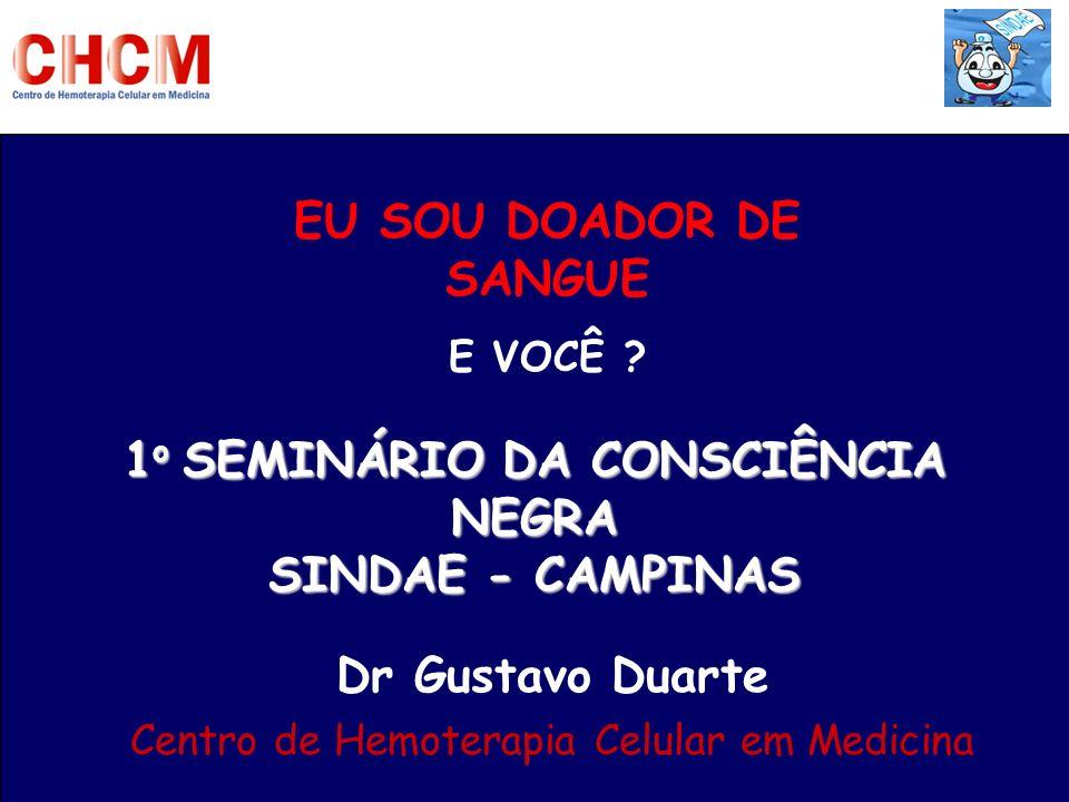 EU SOU DOADOR DE SANGUE E VOCÊ ? 1 o SEMINÁRIO DA CONSCIÊNCIA NEGRA SINDAE - CAMPINAS Dr Gustavo Duarte Centro de Hemoterapia Celular em Medicina