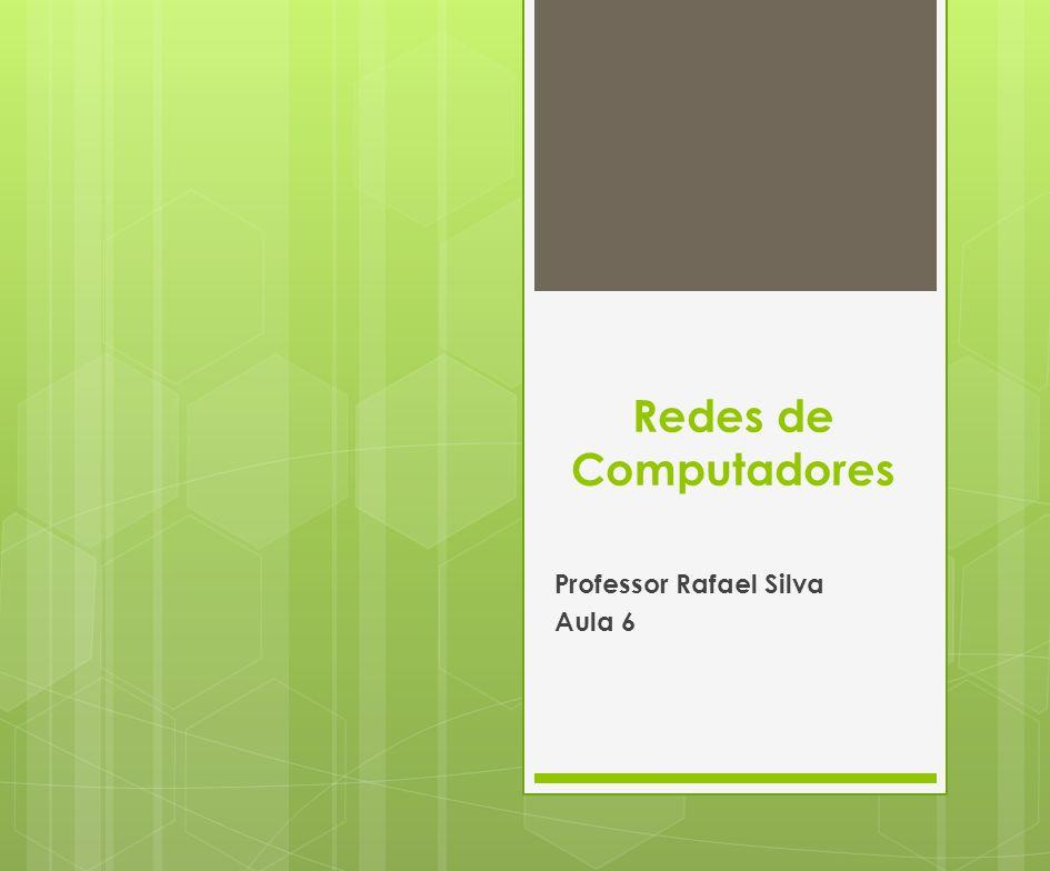 Redes de Computadores Professor Rafael Silva Aula 6