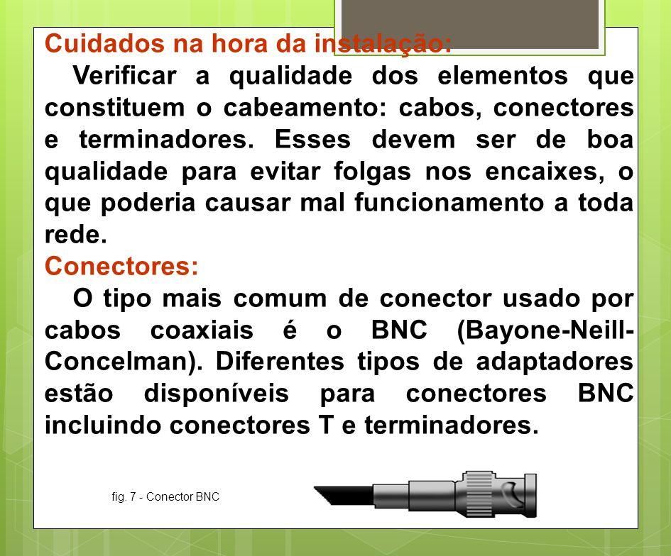 Cuidados na hora da instalação: Verificar a qualidade dos elementos que constituem o cabeamento: cabos, conectores e terminadores. Esses devem ser de