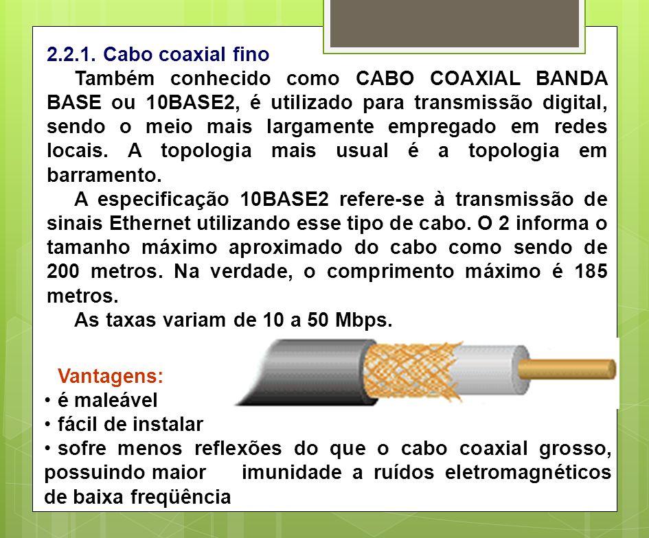 2.2.1. Cabo coaxial fino Também conhecido como CABO COAXIAL BANDA BASE ou 10BASE2, é utilizado para transmissão digital, sendo o meio mais largamente