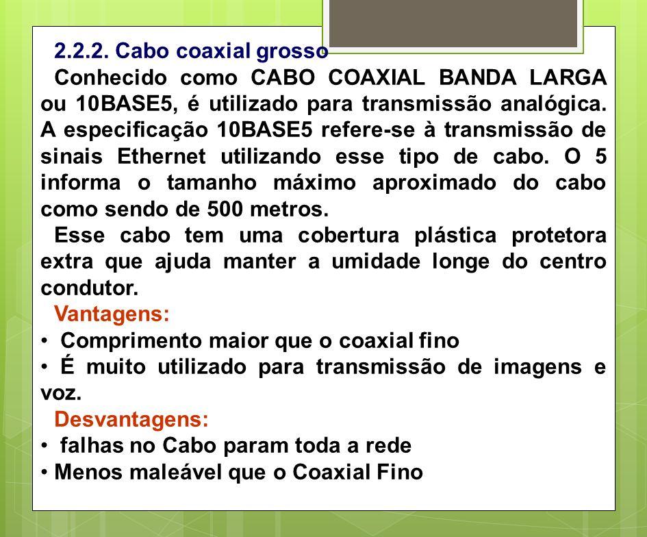 2.2.2. Cabo coaxial grosso Conhecido como CABO COAXIAL BANDA LARGA ou 10BASE5, é utilizado para transmissão analógica. A especificação 10BASE5 refere-