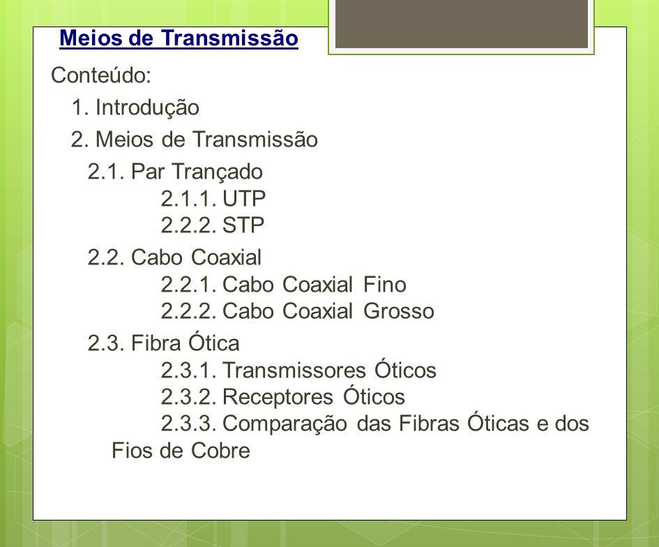 Meios de Transmissão Conteúdo: 1. Introdução 2. Meios de Transmissão 2.1. Par Trançado 2.1.1. UTP 2.2.2. STP 2.2. Cabo Coaxial 2.2.1. Cabo Coaxial Fin