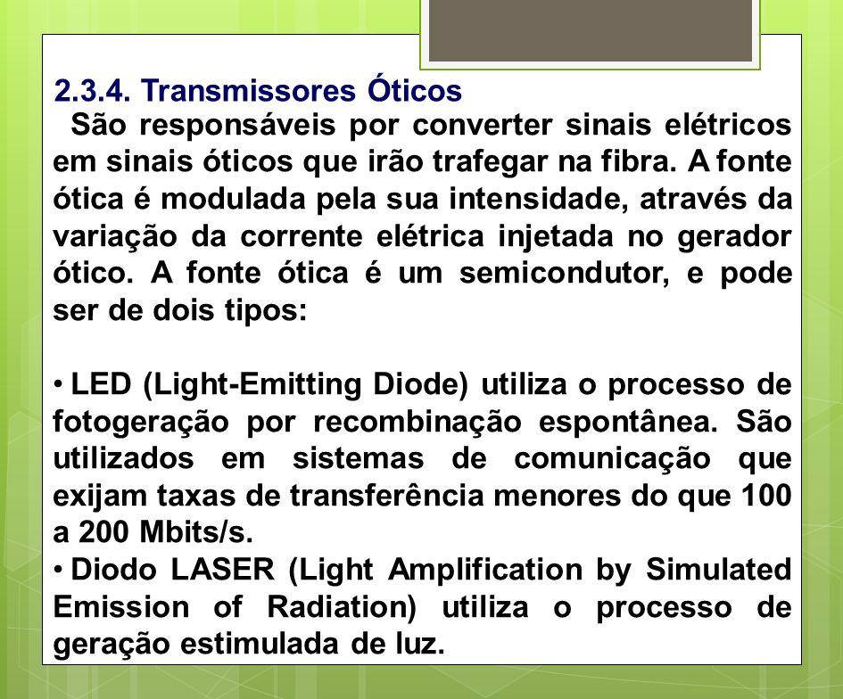 2.3.4. Transmissores Óticos São responsáveis por converter sinais elétricos em sinais óticos que irão trafegar na fibra. A fonte ótica é modulada pela