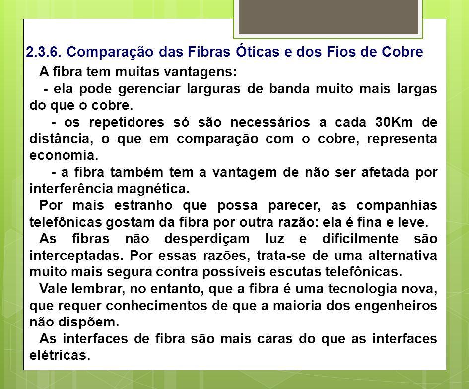 2.3.6. Comparação das Fibras Óticas e dos Fios de Cobre A fibra tem muitas vantagens: - ela pode gerenciar larguras de banda muito mais largas do que