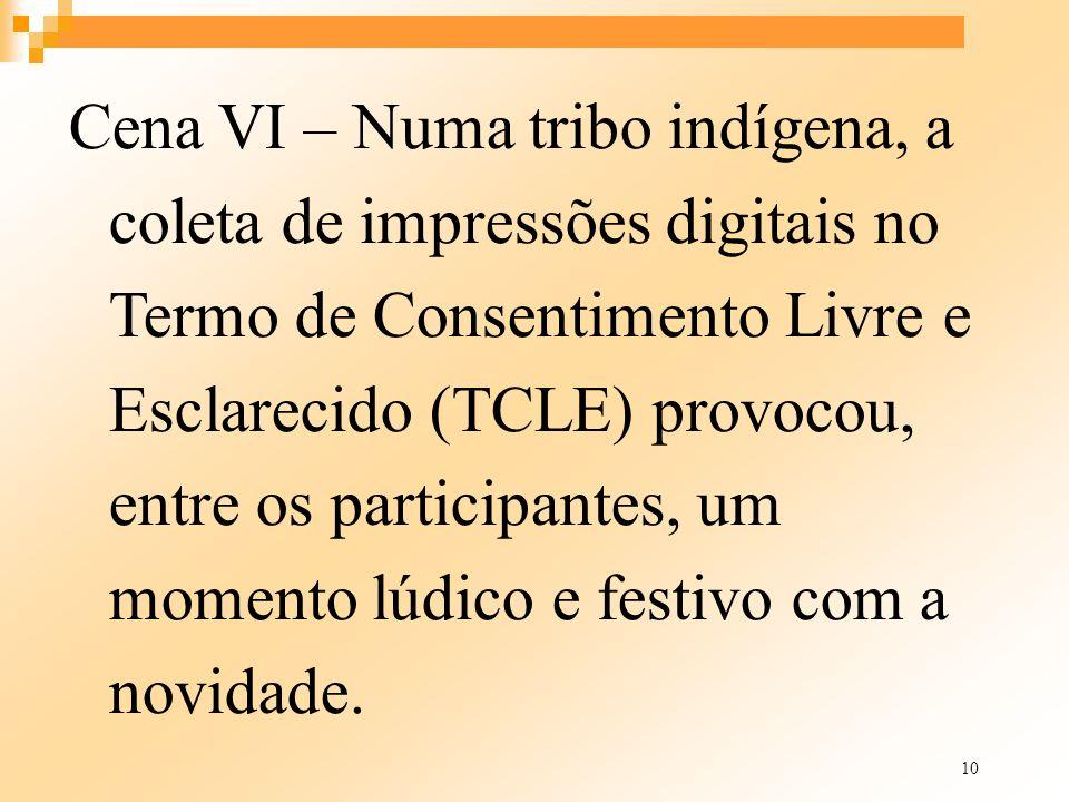 10 Cena VI – Numa tribo indígena, a coleta de impressões digitais no Termo de Consentimento Livre e Esclarecido (TCLE) provocou, entre os participante