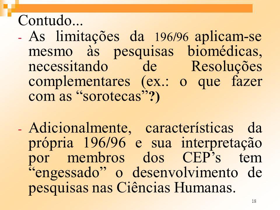18 Contudo... - As limitações da 196/96 aplicam-se mesmo às pesquisas biomédicas, necessitando de Resoluções complementares (ex.: o que fazer com as s