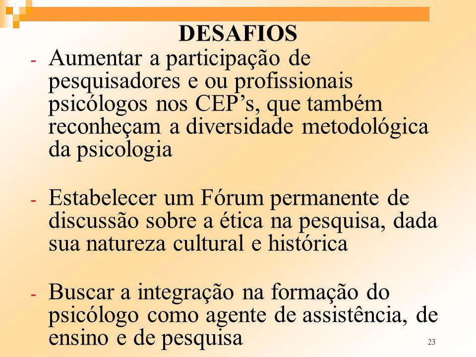23 DESAFIOS - Aumentar a participação de pesquisadores e ou profissionais psicólogos nos CEPs, que também reconheçam a diversidade metodológica da psi