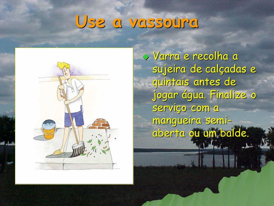 Use a vassoura Varra e recolha a sujeira de calçadas e quintais antes de jogar água. Finalize o serviço com a mangueira semi- aberta ou um balde. Varr