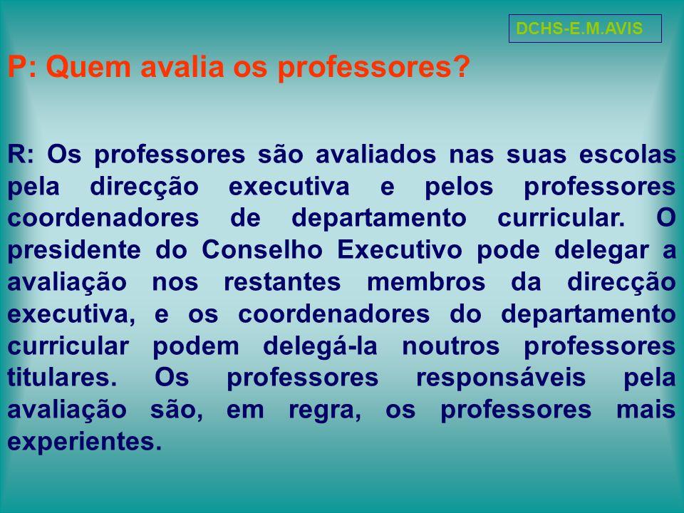 P: Quem avalia os professores? R: Os professores são avaliados nas suas escolas pela direcção executiva e pelos professores coordenadores de departame