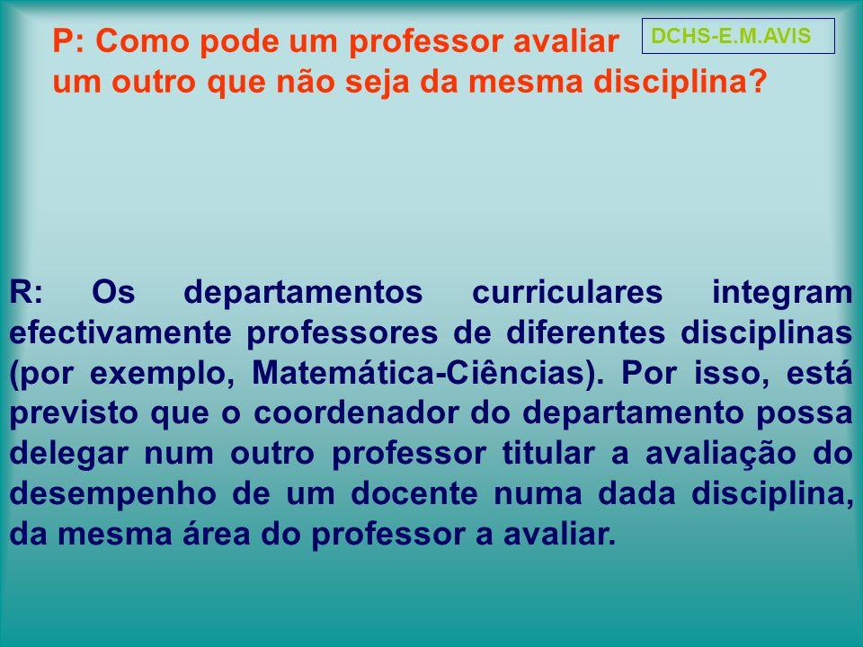 P: Como pode um professor avaliar um outro que não seja da mesma disciplina? R: Os departamentos curriculares integram efectivamente professores de di