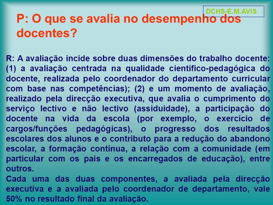 P: O que se avalia no desempenho dos docentes? R: A avaliação incide sobre duas dimensões do trabalho docente: (1) a avaliação centrada na qualidade c