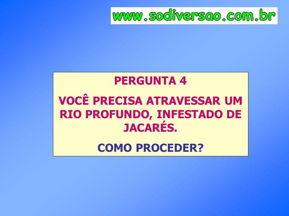 PERGUNTA 4 VOCÊ PRECISA ATRAVESSAR UM RIO PROFUNDO, INFESTADO DE JACARÉS. COMO PROCEDER?