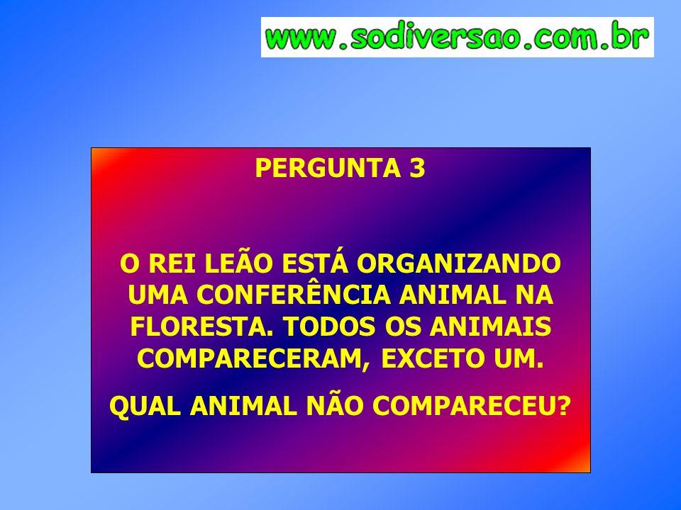 PERGUNTA 3 O REI LEÃO ESTÁ ORGANIZANDO UMA CONFERÊNCIA ANIMAL NA FLORESTA. TODOS OS ANIMAIS COMPARECERAM, EXCETO UM. QUAL ANIMAL NÃO COMPARECEU?