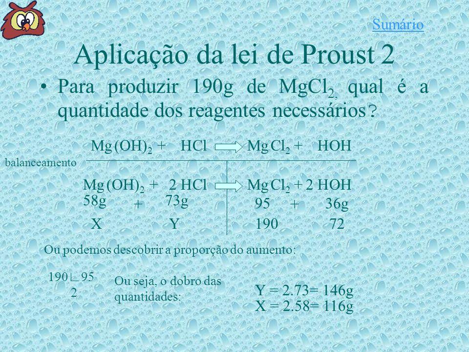 Aplicação da lei de Proust 2 Mg(OH) 2 HClMgOHCl 2 H++ balanceamento Mg(OH) 2 HClMgOHCl 2 H++22 58g + 73g 9536g + 19072YX Ou podemos descobrir a proporção do aumento: 19095 2 Y = 2.73= 146g X = 2.58= 116g Para produzir 190g de MgCl 2, qual é a quantidade dos reagentes necessários .