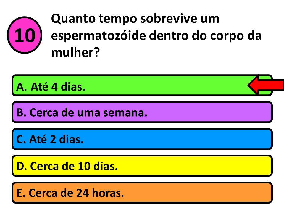 Quanto tempo sobrevive um espermatozóide dentro do corpo da mulher? B. Cerca de uma semana. A. Até 4 dias. C. Até 2 dias. D. Cerca de 10 dias. 10 E. C