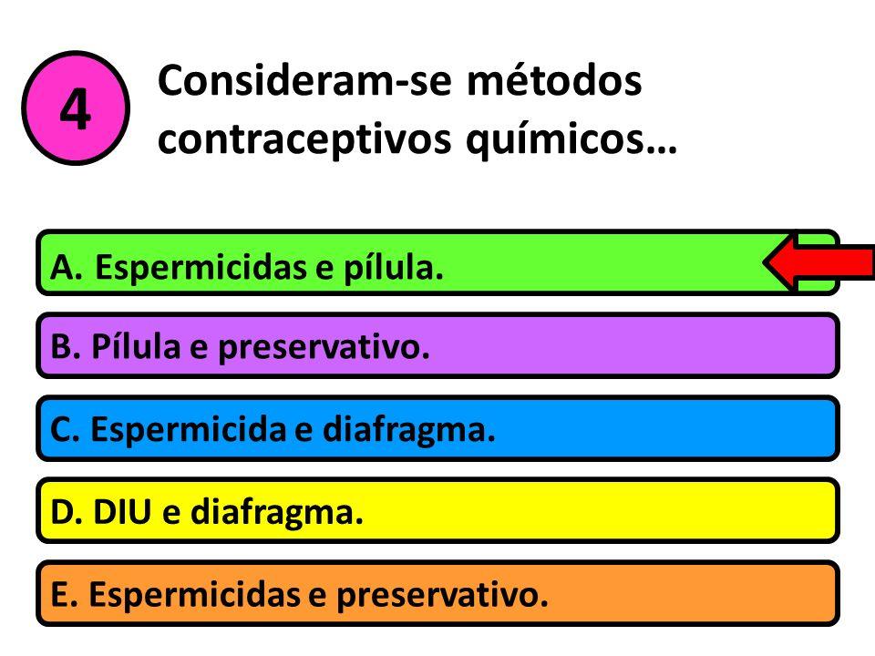 Consideram-se métodos contraceptivos químicos… B. Pílula e preservativo. A. Espermicidas e pílula. C. Espermicida e diafragma. D. DIU e diafragma. 4 E