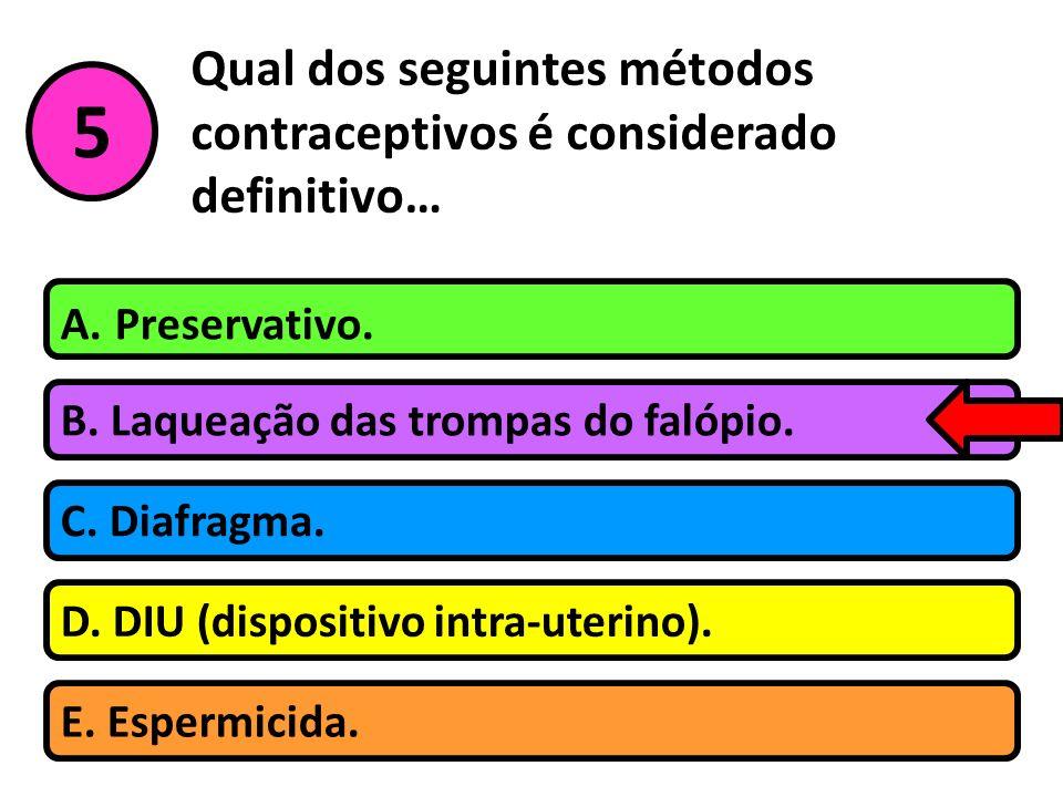 Qual dos seguintes métodos contraceptivos é considerado definitivo… B. Laqueação das trompas do falópio. A. Preservativo. C. Diafragma. D. DIU (dispos