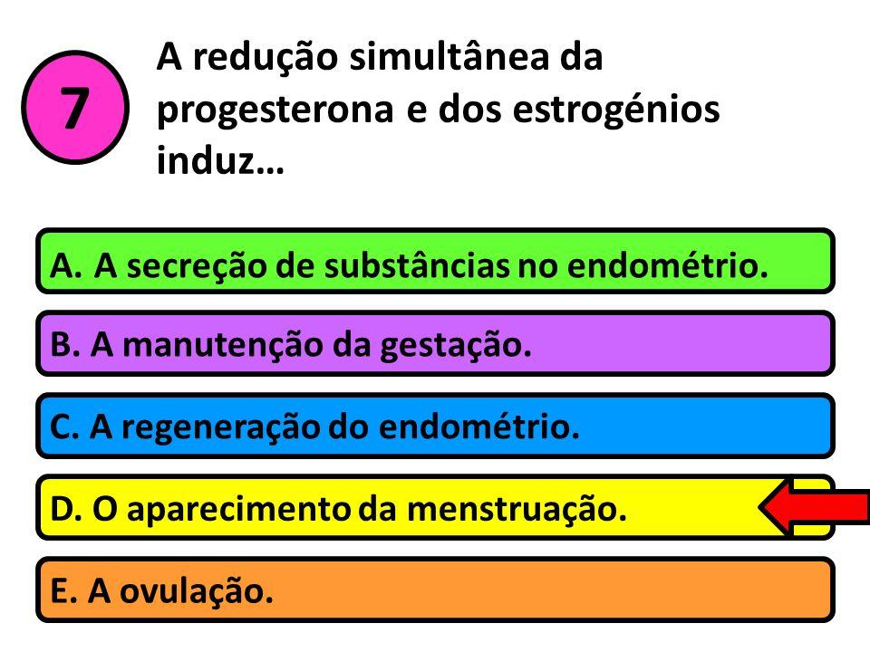 A redução simultânea da progesterona e dos estrogénios induz… B. A manutenção da gestação. A. A secreção de substâncias no endométrio. C. A regeneraçã