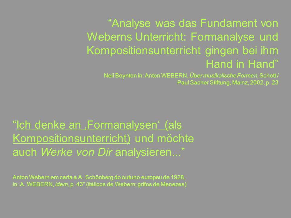17 Analyse was das Fundament von Weberns Unterricht: Formanalyse und Kompositionsunterricht gingen bei ihm Hand in Hand Neil Boynton in: Anton WEBERN, Über musikalische Formen, Schott / Paul Sacher Stiftung, Mainz, 2002, p.