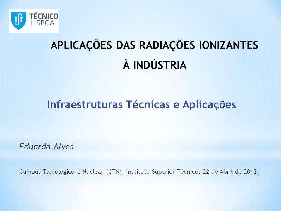 Infraestruturas Técnicas e Aplicações Eduardo Alves Campus Tecnológico e Nuclear (CTN), Instituto Superior Técnico, 22 de Abril de 2013, APLICAÇÕES DA