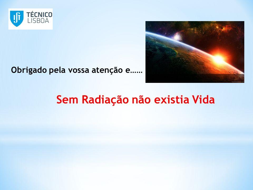 Obrigado pela vossa atenção e…… Sem Radiação não existia Vida